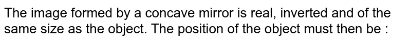 The image formed by a concave mirror is real, inverted and of the same size as the object. The position of the object must then be :