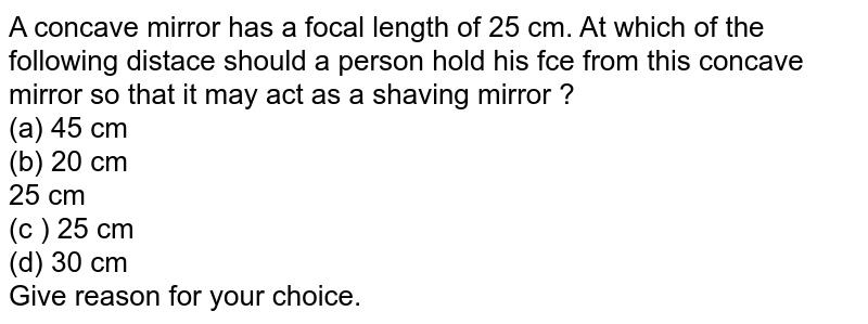 A concave mirror has a focal length of 25 cm. At which of the following distace should a person hold his fce from this concave mirror so that it may act as a shaving mirror ?  <br> (a) 45 cm <br>  (b) 20 cm <br> 25 cm <br> (c ) 25 cm <br> (d) 30 cm <br> Give reason for your choice.