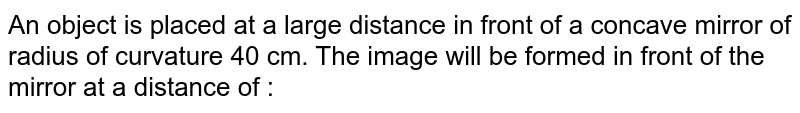 An object is placed at a large distance in front of a concave mirror of radius of curvature 40 cm. The image will be formed in front of the mirror at a distance of :