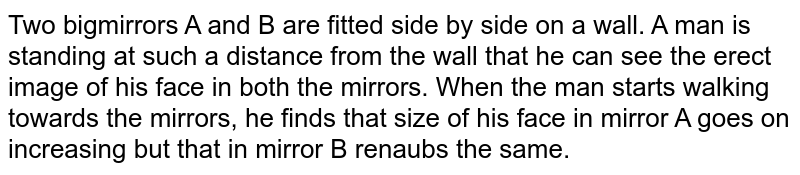 Two bigmirrors  A and B are fitted side by side on a wall.  A man is standing at such a distance from the wall that he can see the erect image of his face in both the mirrors. When the man starts walking towards the mirrors, he finds that size of his face in mirror A goes on increasing but that in mirror B renaubs the same.