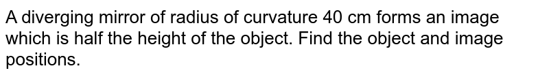 A diverging mirror of radius of curvature 40 cm forms an image which is half the hight of the object. Find the object and image positions.
