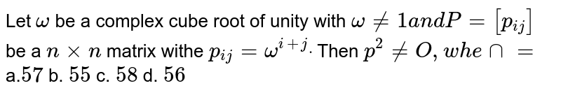 Let `omega` be a complex cube root of unity with `omega!=1a n dP=[p_(i j)]` be a `nxxn` matrix withe `p_(i j)=omega^(i+j)dot` Then `p^2!=O ,w h e nn=`  a.`57` b. `55` c. `58` d. `56`