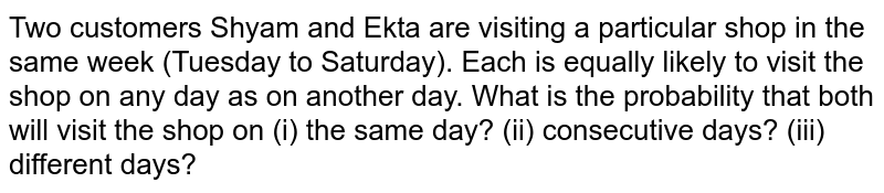 Two customers Shyam and Ekta are visiting a   particular shop in the same week (Tuesday to Saturday). Each is equally   likely to visit the shop on any day as on another day. What is the   probability that both will visit the shop on (i) the same day? (ii)   consecutive days? (iii) different days?