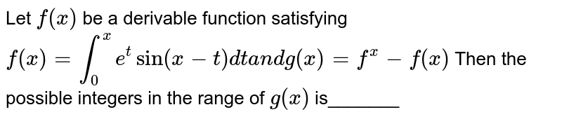 Let `f(x)` be a derivable function satisfying  `f(x)=int_0^x e^tsin(x-t)dta n dg(x)=f^(x)-f(x)`  Then the possible integers in the range of `g(x)` is_______