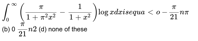 `int_0^oo(pi/(1+pi^2x^2)-1/(1+x^2))logxdx` is equal to (a)`-pi/2lnpi`  (b) 0 (c)`pi/2ln2`  (d) none of these