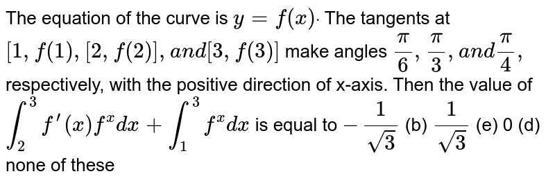 The equation of the curve is `y=f(x)dot` The tangents at `[1,f(1),[2,f(2)],a n d[3,f(3)]` make angles `pi/6,pi/3,a n dpi/4,` respectively, with the positive direction of x-axis. Then the value of `int_2^3f^(prime)(x)f^(x)dx+int_1^3f^(x)dx` is equal to (a)`-1/(sqrt(3))`  (b) `1/(sqrt(3))`  (c)` 0`   (d) none of these