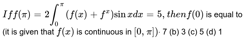 `Iff(pi)=2int_0^pi(f(x)+f^(x))sinxdx=5,t h e nf(0)`  is equal to (it is given that `f(x)` is continuous in `[0,pi])dot`   7 (b) 3   (c) 5 (d) 1