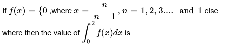 If  `f(x)={0` ,where  `x=n/(n+1),n=1,2,3.... and 1` else where then the value of  `int_0^2 f(x) dx` is