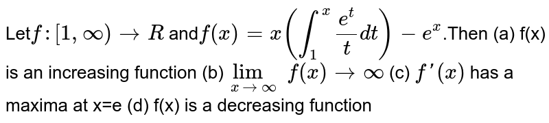Let`f:[1,oo)->R` and`f(x)=x(int_1^xe^t/tdt)-e^x`.Then (a) f(x) is an increasing function (b)` lim_(x->oo)f(x)->oo` (c) `fprime(x)` has a maxima at x=e (d) f(x) is a decreasing function
