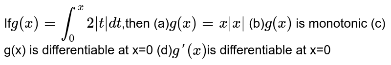 If`g(x)=int_0^x2 t dt`,then (a)`g(x)=x x ` (b)`g(x)` is monotonic  (c) g(x) is differentiable at  x=0  (d)`gprime(x)`is differentiable at  x=0