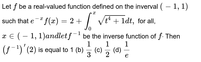 Let `f` be a real-valued function defined on the inverval `(-1,1)` such that `e^(-x)f(x)=2+int_0^xsqrt(t^4+1)dt ,` for all, `x in (-1,1)a n dl e tf^(-1)` be the inverse function of `fdot` Then `(f^(-1))^'(2)` is equal to 1 (b) `1/3`  (c) `1/2`  (d) `1/e`