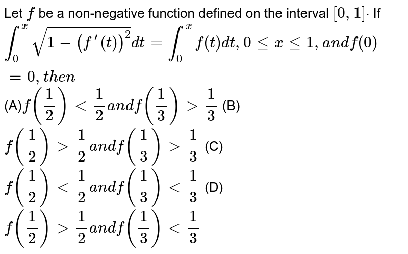 Let `f` be a non-negative function defined on the interval `[0,1]dot` If `int_0^xsqrt(1-(f^(prime)(t))^2)dt=int_0^xf(t)dt ,0lt=xlt=1,a n df(0)=0,t h e n`   (A)`f(1/2)<1/2a n df(1/3)>1/3`   (B)`f(1/2)>1/2a n df(1/3)>1/3`  (C)`f(1/2)<1/2a n df(1/3)<1/3`  (D)`f(1/2)>1/2a n df(1/3)<1/3`