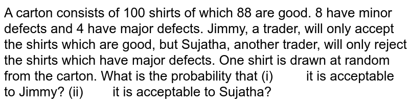 A carton consists of 100 shirts of which 88 are   good. 8 have minor defects and 4 have major defects. Jimmy, a trader, will   only accept the shirts which are good, but Sujatha, another trader, will only   reject the shirts which have major defects. One shirt is drawn at random from   the carton. What is the probability that (i) it is acceptable to   Jimmy? (ii) it is acceptable to   Sujatha?
