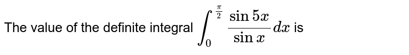 The value of the definite integral `int_0^(pi/2) (sin 5x)/(sin x) dx` is