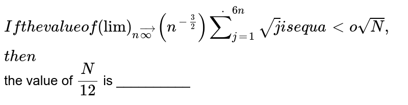 If the value of `lim_(n rarr oo)(n^(-3/2)) sum_(j=1)^(6n) sqrt(j)` is equal to `sqrt(N)`, then  the value of `N/(12)` is __________