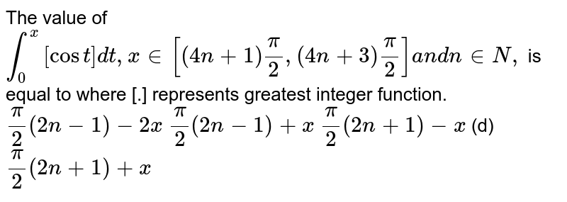 The value of `int_0^x[cost]dt ,x in [(4n+1)pi/2,(4n+3)pi/2]a n dn in  N ,` is equal to where [.] represents greatest integer function.  `pi/2(2n-1)-2x`   `pi/2(2n-1)+x`  `pi/2(2n+1)-x`  (d) `pi/2(2n+1)+x`