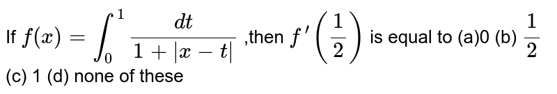 If `f(x)=int_0^1(dt)/(1+|x-t|)` ,then `f^(prime)(1/2)` is equal to  (a)0 (b) `1/2`  (c) 1   (d) none of these