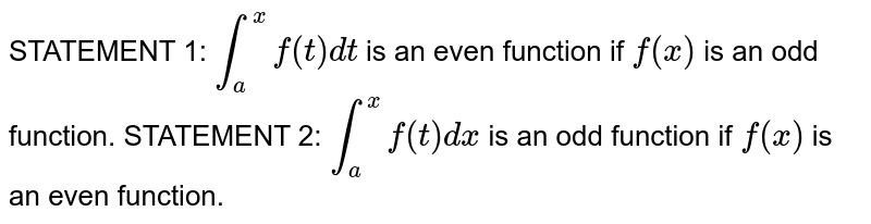 STATEMENT 1: `int_a^xf(t)dt` is an even function if `f(x)` is an odd function. STATEMENT 2: `int_a^xf(t)dx` is an odd function if `f(x)` is an even function.