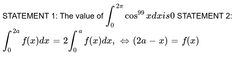 STATEMENT 1: The value of `int_0^(2pi)cos^(99)x dxi s0`  STATEMENT 2: `int_0^(2a)f(x)dx=2int_0^af(x)dx ,iff(2a-x)=f(x)`