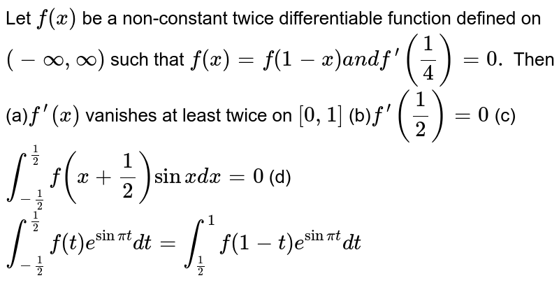 Let `f(x)` be a non-constant twice differentiable function defined on `(-oo,oo)` such that `f(x)=f(1-x)a n df^(prime)(1/4)=0.` Then (a)`f^(prime)(x)` vanishes at least twice on `[0,1]`   (b)`f^(prime)(1/2)=0`   (c)`int_(-1/2)^(1/2)f(x+1/2)sinxdx=0`   (d)`int_(-1/2)^(1/2)f(t)e^(sinpit)dt=int_(1/2)^1f(1-t)e^(sinpit)dt`