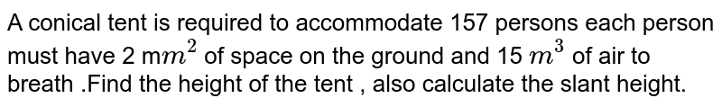 A conical tent is required to accommodate 157 persons each person must have 2 m`m^(2)` of space on the ground and 15 `m^(3)` of air to breath .Find the height of the tent , also calculate the slant height.