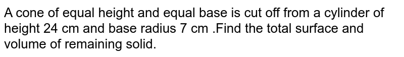 A cone of equal height and equal base is cut off from a cylinder of height 24 cm and base radius 7 cm .Find the total surface and volume of remaining solid.