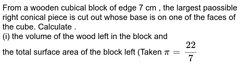 From a wooden cubical block of edge 7 cm , the largest paossible right conical piece is cut out whose base is on one of the faces of the cube. Calculate . <br> (i) the volume of the wood left in the block and <br> the total surface area of the block left (Taken `pi=(22)/(7)`