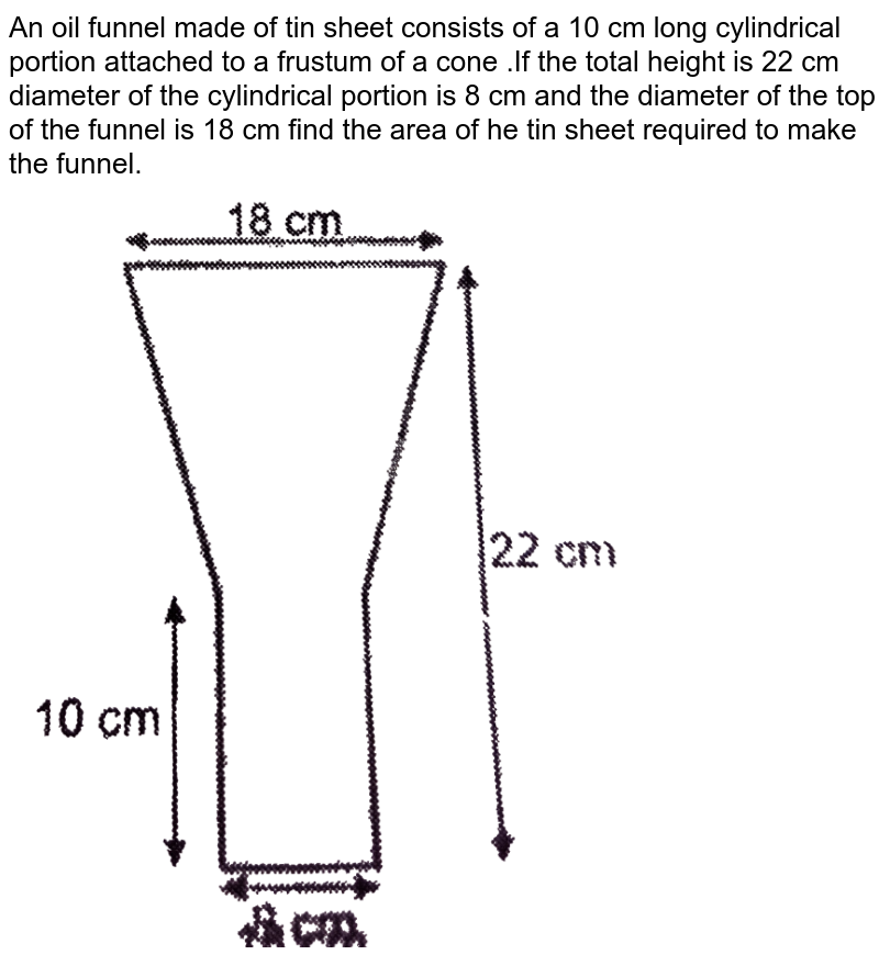 """An oil funnel made of tin sheet consists of a 10 cm long cylindrical portion attached  to a frustum of a cone .If the total height is 22 cm diameter of the cylindrical portion is 8 cm and the diameter of the top of the funnel is 18 cm find the area of he tin sheet required to make the funnel. <br> <img src=""""https://d10lpgp6xz60nq.cloudfront.net/physics_images/NTN_MATH_X_C13_S01_071_Q01.png"""" width=""""80%"""">"""