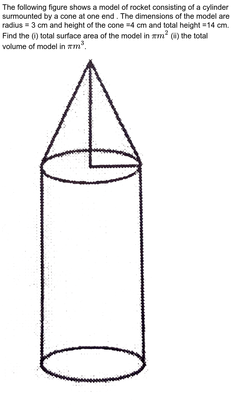 """The following figure shows a model of rocket consisting of  a cylinder surmounted by a cone at one end . The dimensions of the model are radius = 3 cm and height of the cone =4 cm and total height =14 cm. Find the (i) total surface area of the model in `pi m^(2)` (ii) the total volume of model in `pi m^(3)`.<br> <img src=""""https://d10lpgp6xz60nq.cloudfront.net/physics_images/NTN_MATH_X_C13_E01_002_Q01.png"""" width=""""80%"""">"""