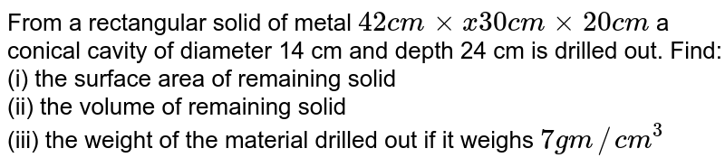 From a rectangular solid of metal `42 cm xxx 30 cm xx20 cm` a conical cavity of diameter 14 cm and depth 24 cm is drilled out. Find: <br> (i) the surface area of remaining solid  <br> (ii) the volume of remaining solid <br> (iii) the weight of the material drilled out if it weighs `7 gm//cm^(3)`