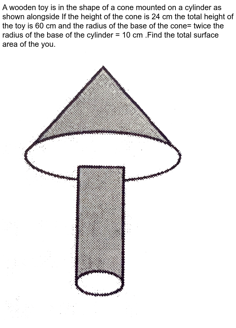 """A wooden toy is in the shape of a cone mounted on a cylinder as shown alongside If the height of the cone is 24 cm the total height of the toy is 60 cm and the radius of the base of the cone= twice the radius of the base of the cylinder = 10 cm .Find the total surface area of the you.  <br> <img src=""""https://d10lpgp6xz60nq.cloudfront.net/physics_images/NTN_MATH_X_C13_E01_018_Q01.png"""" width=""""80%"""">"""