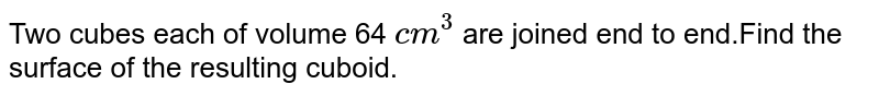 Two cubes each of volume 64 `cm^(3)` are joined end to end.Find the surface of the resulting cuboid.