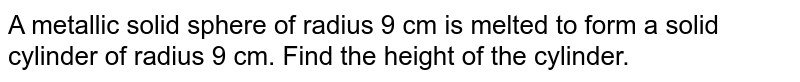 A metallic solid sphere of radius 9 cm is melted to form a solid cylinder of radius 9 cm. Find the height of the cylinder.