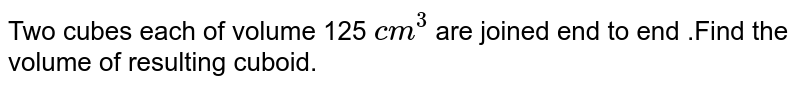 Two cubes each of volume 125 `cm^(3)` are joined end to end .Find the volume of resulting cuboid.