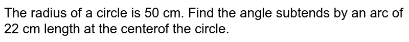 The radius of a circle is 50 cm. Find the angle subtends by an arc of 22 cm length at the centerof the circle.