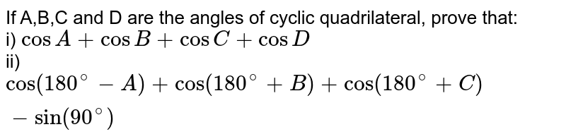If A,B,C and D are the angles of cyclic quadrilateral, prove that: <br> i) `cosA + cosB+cosC+cosD` <br> ii) `cos(180^(@)-A)+cos(180^(@)+B)+cos(180^(@)+C)-sin(90^(@))`