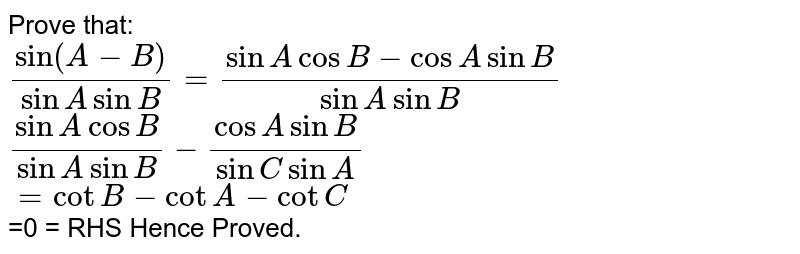 Prove that: <br> `(sin(A-B))/(sinAsinB)=(sinAcosB-cosAsinB)/(sinAsinB)` <br> `(sinAcosB)/(sinAsinB)-(cosAsinB)/(sinCsinA)` <br> `=cotB-cotA-cotC` <br> =0 = RHS Hence Proved.