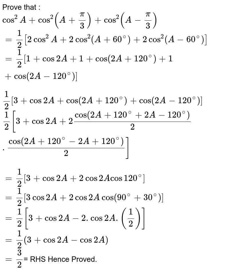 Prove that : <br> `cos^(2)A+cos^(2)(A+pi/3)+cos^(2)(A-pi/3)` <br> `=1/2[2cos^(2)A+2cos^(2)(A+60^(@))+2cos^(2)(A-60^(@))]` <br> `=1/2[1+cos2A+1+cos(2A+120^(@))+1+cos(2A-120^(@))]` <br> `1/2[3+cos2A+cos(2A+120^(@))+cos(2A-120^(@))]` <br> `1/2[3+cos2A+2cos(2A+120^(@)+2A-120^(@))/(2).cos(2A+120^(@)-2A+120^(@))/(2)]` <br> `=1/2[3+cos2A+2cos2Acos120^(@)]` <br> `=1/2[3cos2A+2cos2Acos(90^(@)+30^(@))]` <br> `=1/2[3+cos2A-2.cos2A.(1/2)]` <br> `=1/2(3+cos2A-cos2A)` <br> `=3/2`= RHS          Hence Proved.