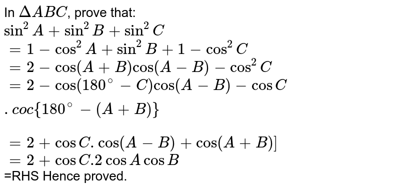 In `DeltaABC`, prove that: <br> `sin^(2)A+sin^(2)B+sin^(2)C` <br> `=1-cos^(2)A+sin^(2)B+1-cos^(2)C` <br> `=2-cos(A+B)cos(A-B)-cos^(2)C` <br> `=2-cos(180^(@)-C)cos(A-B)-cosC.coc{180^(@)-(A+B)}` <br> `=2+cosC.cos(A-B)+cos(A+B)]` <br> `=2+cosC.2cosAcosB` <br> =RHS   Hence proved.
