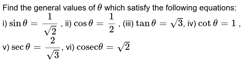 """Find the general values of `theta` which satisfy the following equations: <br> i) `sintheta=1/sqrt(2)` , ii) `costheta=1/2` , (iii) `tantheta=sqrt(3)`, iv)  `cottheta=1` , v) `sectheta=2/sqrt(3)`, vi) `""""cosec""""theta=sqrt(2)`"""