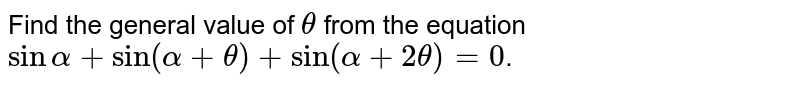 Find the general value of `theta` from the equation `sinalpha+sin(alpha+theta)+sin(alpha+2theta)=0`.