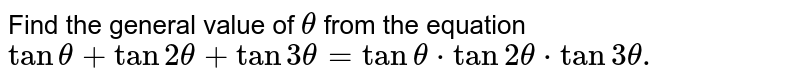 Find the general value of `theta` from the equation `tantheta+tan2theta+tan3theta=tantheta.tan2theta.tan3theta.`