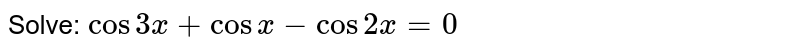 Solve <br> `cos3x+cosx-cos2x=0`