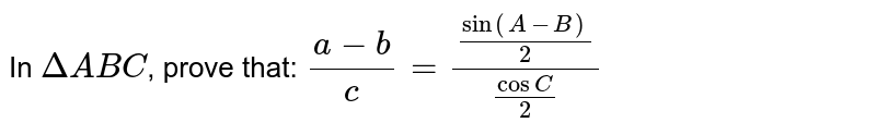 In `DeltaABC`, prove that: `(a-b)/c=(sin(A-B)/(2))/(cosC/2)`