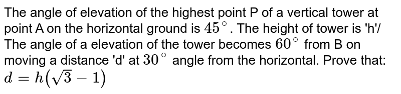 The angle of elevation of the highest point P of a vertical tower at point A on the horizontal ground is `45^(@)`. The height of tower is 'h'/ The angle of a elevation of the tower becomes `60^(@)` from B on moving a distance 'd' at `30^(@)` angle from the horizontal. Prove that: `d=h(sqrt(3)-1)`