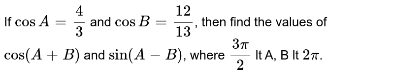 If `cosA=4/3` and `cosB=12/13`, then find the values of `cos(A+B)` and `sin(A-B)`, where `(3pi)/(2)` lt A, B lt `2pi`.