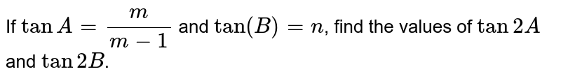 If `tanA=m/(m-1)` and `tan(A-B)=n`,find the values of tan 2A and tan 2B.