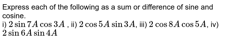 Express each of the following as a sum or difference of sine and cosine. <br> i) `2sin7A cos3A` , ii) `2cos5A sin3A`, iii) `2cos8A cos5A`,  iv) `2sin6Asin4A`