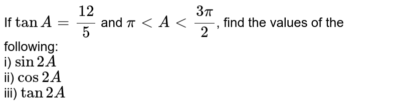 If `tanA = 12/5` and `pi lt A lt (3pi)/(2)`, find the values of the following: <br> i) `sin2A` <br> ii) `cos2A` <br> iii) `tan2A`