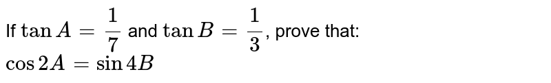 If `tanA=1/7` and `tanB=1/3`, prove that: <br> `cos2A= sin4B`